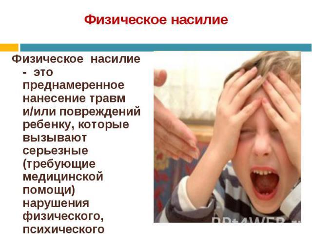 Физическое насилие - это преднамеренное нанесение травм и/или повреждений ребенку, которые вызывают серьезные (требующие медицинской помощи) нарушения физического, психического здоровья, отставание в развитии. Физическое насилие - это преднамеренное…