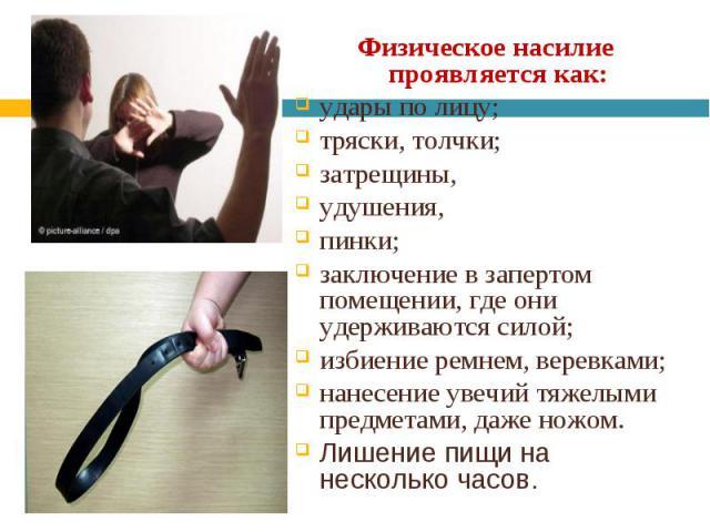 Физическое насилие проявляется как: Физическое насилие проявляется как: удары по лицу; тряски, толчки; затрещины, удушения, пинки; заключение в запертом помещении, где они удерживаются силой; избиение ремнем, веревками; нанесение увечий тяжелыми пре…
