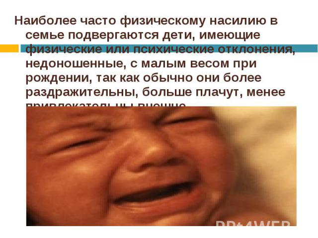Наиболее часто физическому насилию в семье подвергаются дети, имеющие физические или психические отклонения, недоношенные, с малым весом при рождении, так как обычно они более раздражительны, больше плачут, менее привлекательны внешне. Наиболее част…