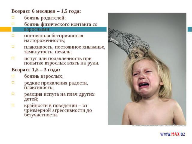 Возраст 6 месяцев – 1,5 года: Возраст 6 месяцев – 1,5 года: боязнь родителей; боязнь физического контакта со взрослыми; постоянная беспричинная настороженность; плаксивость, постоянное хныканье, замкнутость, печаль; испуг или подавленность при попыт…