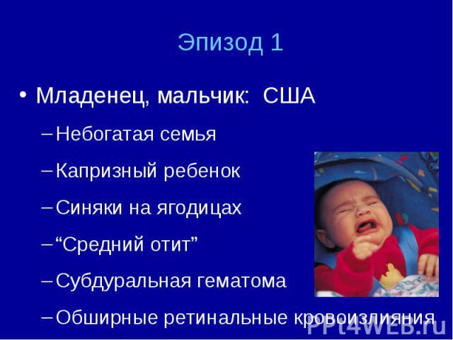"""Младенец, мальчик: США Младенец, мальчик: США Небогатая семья Капризный ребенок Синяки на ягодицах """"Средний отит"""" Субдуральная гематома Обширные ретинальные кровоизлияния"""