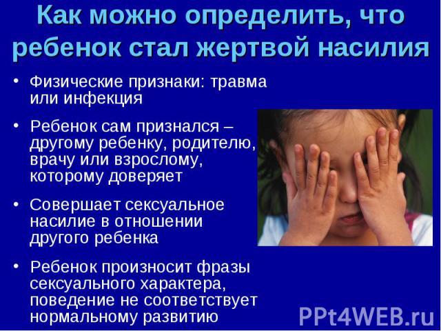 Физические признаки: травма или инфекция Физические признаки: травма или инфекция Ребенок сам признался – другому ребенку, родителю, врачу или взрослому, которому доверяет Совершает сексуальное насилие в отношении другого ребенка Ребенок произносит …