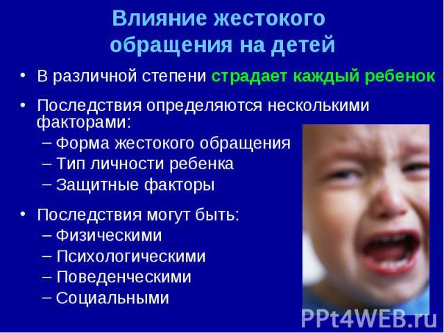 В различной степени страдает каждый ребенок В различной степени страдает каждый ребенок Последствия определяются несколькими факторами: Форма жестокого обращения Тип личности ребенка Защитные факторы Последствия могут быть: Физическими Психологическ…