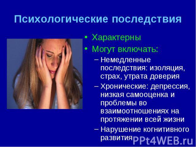 Характерны Характерны Могут включать: Немедленные последствия: изоляция, страх, утрата доверия Хронические: депрессия, низкая самооценка и проблемы во взаимоотношениях на протяжении всей жизни Нарушение когнитивного развития
