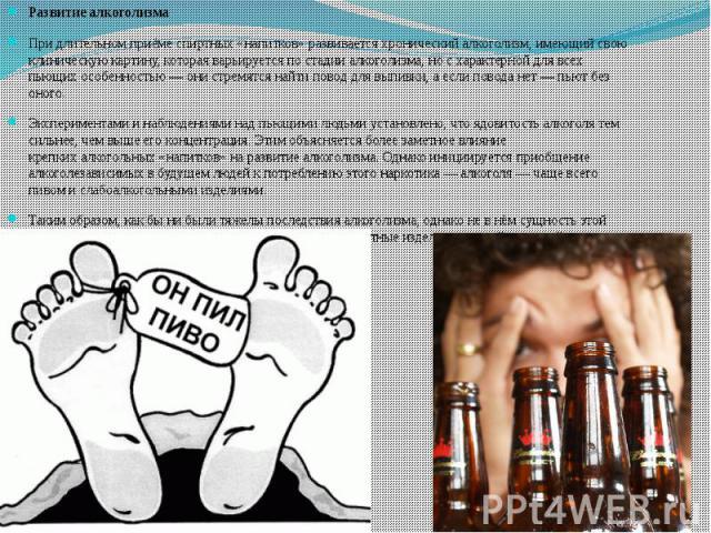 Развитие алкоголизма Развитие алкоголизма При длительном приёмеспиртных «напитков»развивается хроническийалкоголизм, имеющий свою клиническую картину, которая варьируется постадии алкоголизма, но с характерной для всех пьющих…