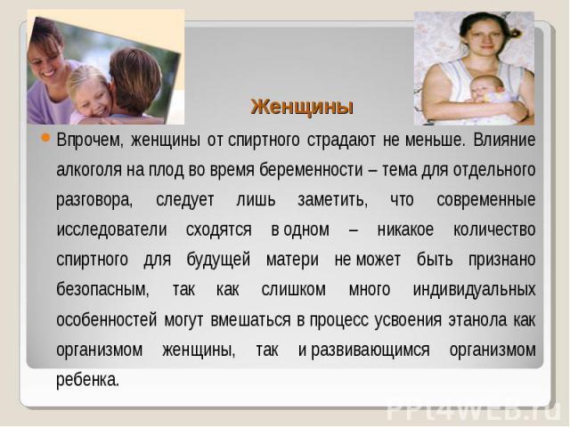 Женщины Женщины Впрочем, женщины отспиртного страдают неменьше. Влияние алкоголя наплод вовремя беременности – тема для отдельного разговора, следует лишь заметить, что современные исследователи сходятся водном – никако…