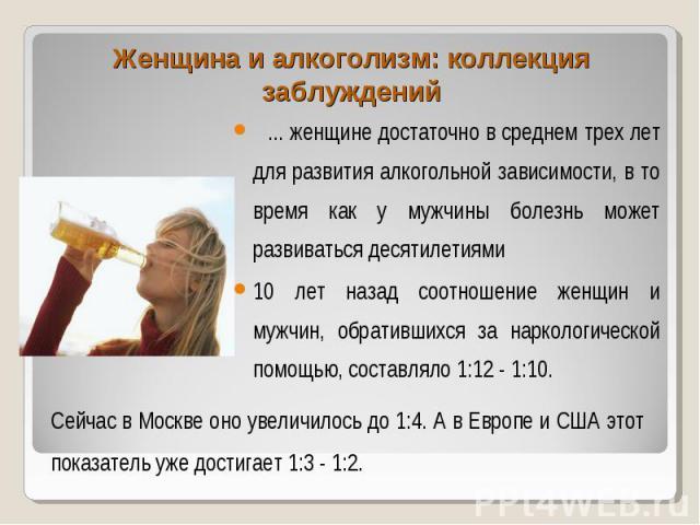 ... женщине достаточно в среднем трех лет для развития алкогольной зависимости, в то время как у мужчины болезнь может развиваться десятилетиями ... женщине достаточно в среднем трех лет для развития алкогольной зависимости, в то время как у мужчины…