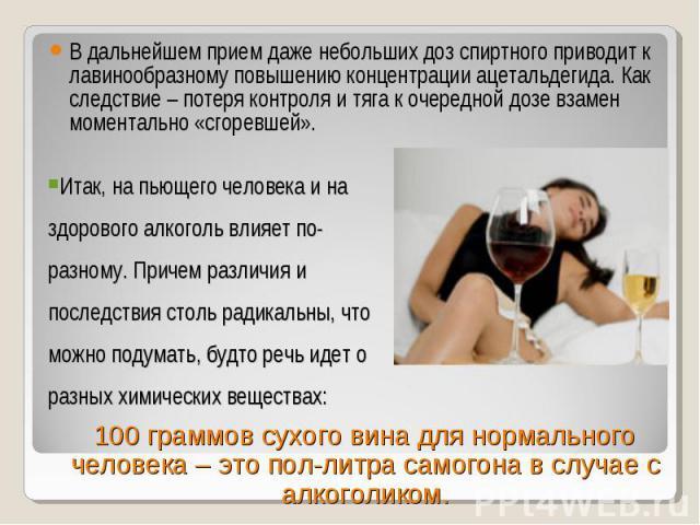 В дальнейшем прием даже небольших доз спиртного приводит к лавинообразному повышению концентрации ацетальдегида. Как следствие – потеря контроля и тяга к очередной дозе взамен моментально «сгоревшей». В дальнейшем прием даже небольших доз спиртного …