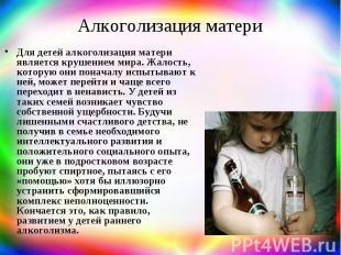 Алкоголизация матери Для детей алкоголизация матери является крушением мира. Жал