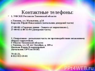 Контактные телефоны: 1. УФСКН России по Тюменской области г.Тюмень, ул. Малыгина