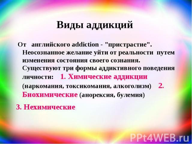 """Виды аддикций От английского addiction - """"пристрастие"""". Неосознанное желание уйти от реальности путем изменения состояния своего сознания. Существуют три формы аддиктивного поведения личности: 1. Химические аддикции (наркомания, токсикоман…"""