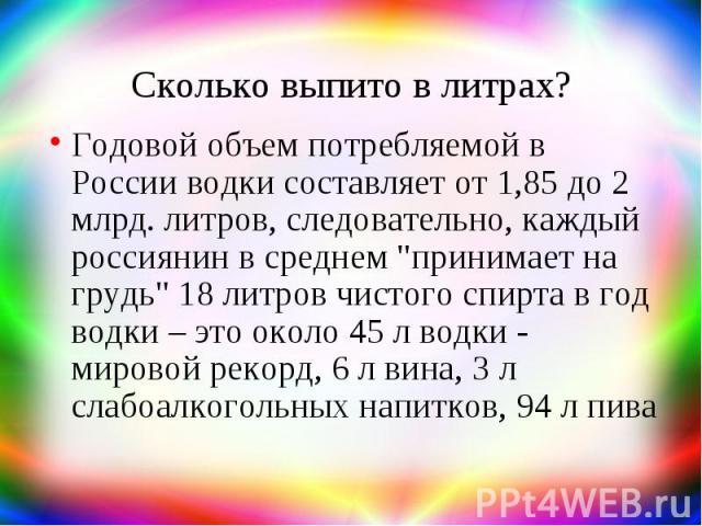 """Сколько выпито в литрах? Годовой объем потребляемой в России водки составляет от 1,85 до 2 млрд. литров, следовательно, каждый россиянин в среднем """"принимает на грудь"""" 18 литров чистого спирта в год водки – это около 45 л водки - мировой р…"""