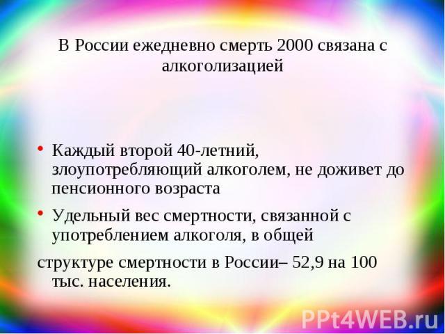 В России ежедневно смерть 2000 связана с алкоголизацией Каждый второй 40-летний, злоупотребляющий алкоголем, не доживет до пенсионного возраста Удельный вес смертности, связанной с употреблением алкоголя, в общей структуре смертности в России– 52,9 …