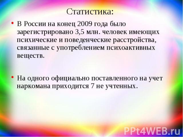 Статистика: В России на конец 2009 года было зарегистрировано 3,5 млн. человек имеющих психические и поведенческие расстройства, связанные с употреблением психоактивных веществ. На одного официально поставленного на учет наркомана приходится 7 не уч…