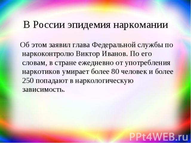 В России эпидемия наркомании Об этом заявил глава Федеральной службы по наркоконтролю Виктор Иванов. По его словам, в стране ежедневно от употребления наркотиков умирает более 80 человек и более 250 попадают в наркологическую зависимость.