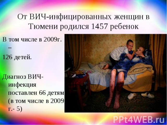 От ВИЧ-инфицированных женщин в Тюмени родился 1457 ребенок В том числе в 2009г. – 126 детей. Диагноз ВИЧ-инфекция поставлен 66 детям (в том числе в 2009 г.- 5)