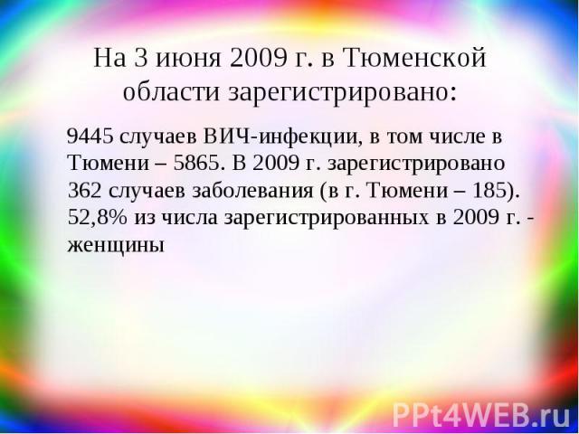 На 3 июня 2009 г. в Тюменской области зарегистрировано: 9445 случаев ВИЧ-инфекции, в том числе в Тюмени – 5865. В 2009 г. зарегистрировано 362 случаев заболевания (в г. Тюмени – 185). 52,8% из числа зарегистрированных в 2009 г. - женщины