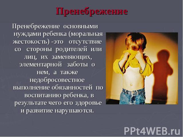 Пренебрежение Пренебрежение основными нуждами ребенка (моральная жестокость) -это отсутствие со стороны родителей или лиц, их заменяющих, элементарной заботы о нем, а также недобросовестное выполнение обязанностей по воспитанию ребенка, в результате…