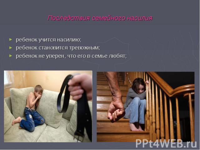 ребенок учится насилию; ребенок учится насилию; ребенок становится тревожным; ребенок не уверен, что его в семье любят;