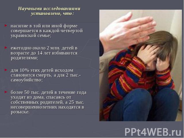 Научными исследованиями установлено, что: Научными исследованиями установлено, что: насилие в той или иной форме совершается в каждой четвертой украинской семье; ежегодно около 2 млн. детей в возрасте до 14 лет избиваются родителями; для 10% этих де…