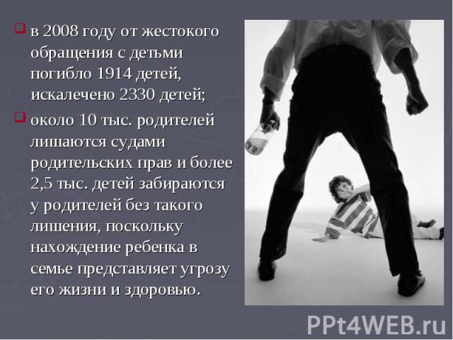 в 2008 году от жестокого обращения с детьми погибло 1914 детей, искалечено 2330 детей; в 2008 году от жестокого обращения с детьми погибло 1914 детей, искалечено 2330 детей; около 10 тыс. родителей лишаются судами родительских прав и более 2,5 тыс. …