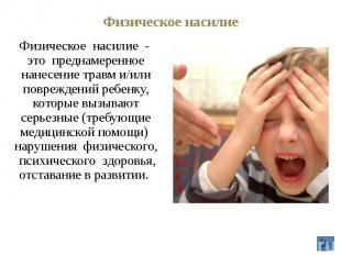 Физическое насилие Физическое насилие - это преднамеренное нанесение травм и/или