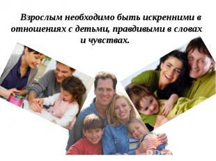 Взрослым необходимо быть искренними в отношениях с детьми, правдивыми в словах и