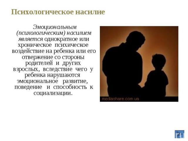 Психологическое насилие Эмоциональным (психологическим) насилием является однократное или хроническое психическое воздействие на ребенка или его отвержение со стороны родителей и других взрослых, вследствие чего у ребенка нарушаются эмоциональное ра…
