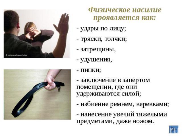 Физическое насилие проявляется как: Физическое насилие проявляется как: - удары по лицу; - тряски, толчки; - затрещины, - удушения, - пинки; - заключение в запертом помещении, где они удерживаются силой; - избиение ремнем, веревками; - нанесение уве…