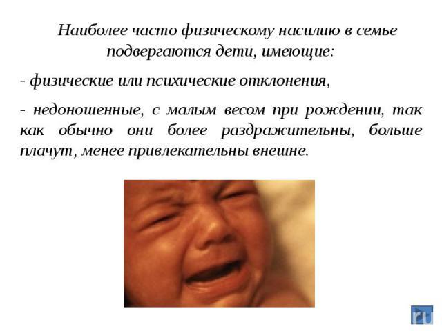 Наиболее часто физическому насилию в семье подвергаются дети, имеющие: Наиболее часто физическому насилию в семье подвергаются дети, имеющие: - физические или психические отклонения, - недоношенные, с малым весом при рождении, так как обычно они бол…