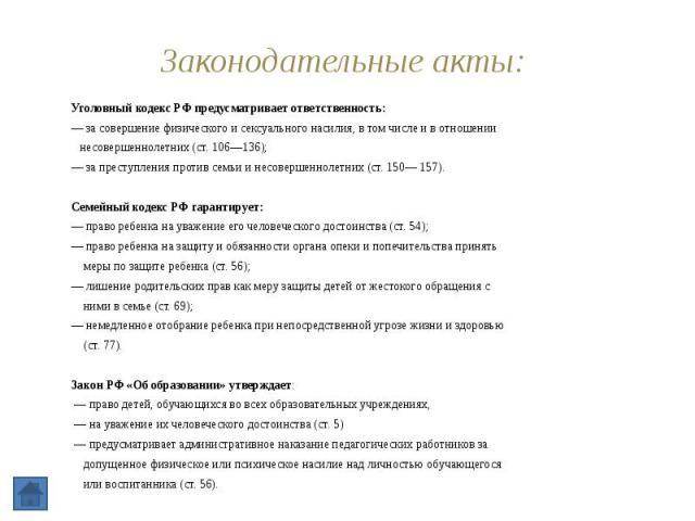 Законодательные акты: Уголовный кодекс РФ предусматривает ответственность: — за совершение физического и сексуального насилия, в том числе и в отношении несовершеннолетних (ст. 106—136); — за преступления против семьи и несовершеннолетних (ст. 150— …