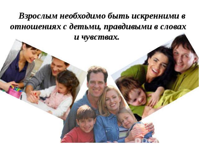 Взрослым необходимо быть искренними в отношениях с детьми, правдивыми в словах и чувствах. Взрослым необходимо быть искренними в отношениях с детьми, правдивыми в словах и чувствах.