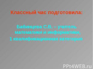 Классный час подготовила: Классный час подготовила: Бабинцева С.В. – учитель мат