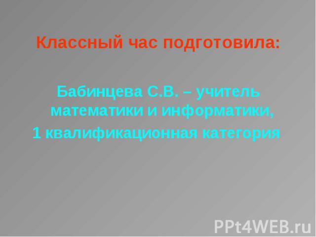 Классный час подготовила: Классный час подготовила: Бабинцева С.В. – учитель математики и информатики, 1 квалификационная категория