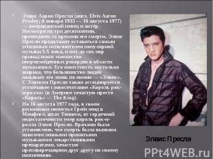 Элвис Аарон Пресли(англ. Elvis Aaron Presley; 8 января 1935 — 16 августа 1