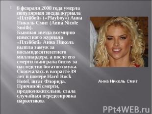8 февраля 2008 года умерла популярная звезда журнала «Плэйбой» («Playboy») Анна