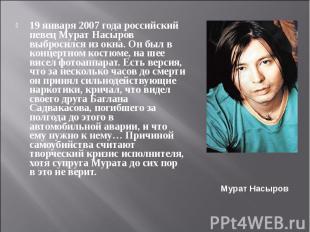 19 января 2007 года российский певец Мурат Насыров выбросился из окна. Он был в