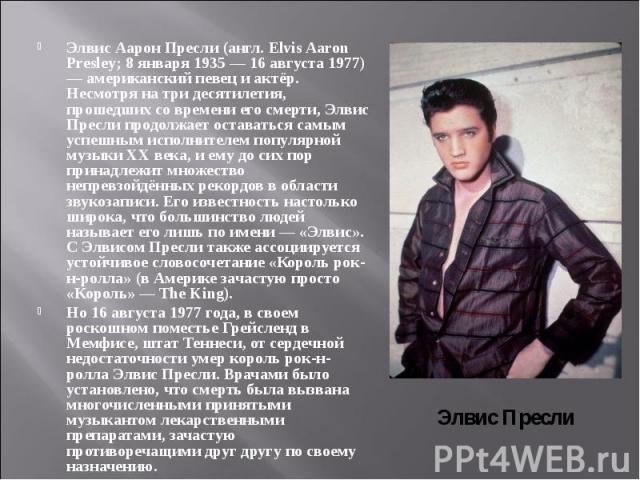 Элвис Аарон Пресли(англ. Elvis Aaron Presley; 8 января 1935 — 16 августа 1977) — американский певец и актёр. Несмотря на три десятилетия, прошедших со времени его смерти, Элвис Пресли продолжает оставаться самым успешным исполнителем популярно…
