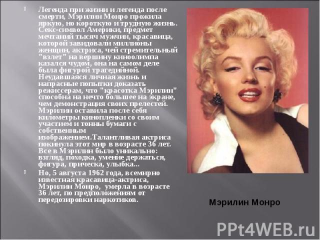 """Легенда при жизни и легенда после смерти, Мэрилин Монро прожила яркую, но короткую и трудную жизнь. Секс-символ Америки, предмет мечтаний тысяч мужчин, красавица, которой завидовали миллионы женщин, актриса, чей стремительный """"взлет"""" на ве…"""