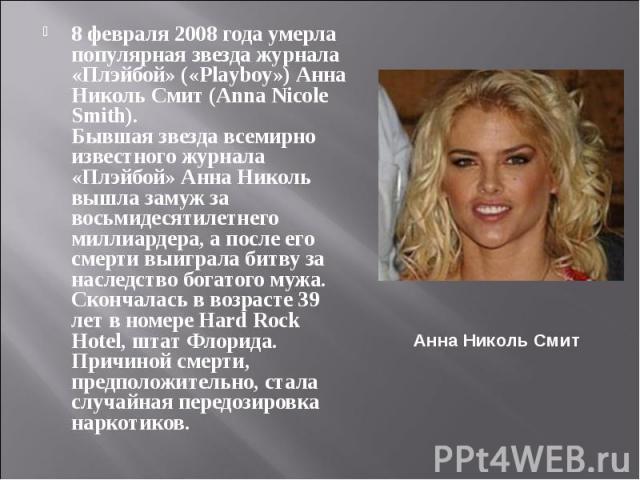8 февраля 2008 года умерла популярная звезда журнала «Плэйбой» («Playboy») Анна Николь Смит (Anna Nicole Smith). Бывшая звезда всемирно известного журнала «Плэйбой» Анна Николь вышла замуж за восьмидесятилетнего миллиардера, а после его смерти выигр…