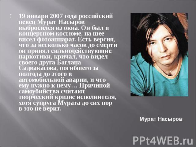 19 января 2007 года российский певец Мурат Насыров выбросился из окна. Он был в концертном костюме, на шее висел фотоаппарат. Есть версия, что за несколько часов до смерти он принял сильнодействующие наркотики, кричал, что видел своего друга Баглана…