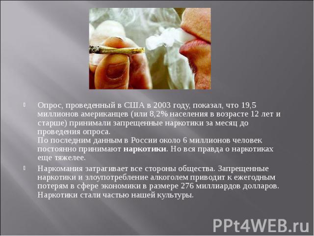 Опрос, проведенный в США в 2003 году, показал, что 19,5 миллионов американцев (или 8,2% населения в возрасте 12 лет и старше) принимали запрещенные наркотики за месяц до проведения опроса. По последним данным в России около 6 миллионов человек посто…