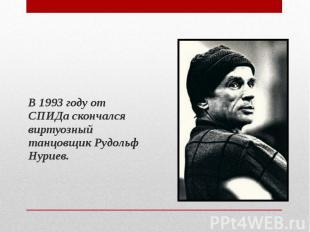 В 1993 году от СПИДа скончался виртуозный танцовщик Рудольф Нуриев. В 1993 году