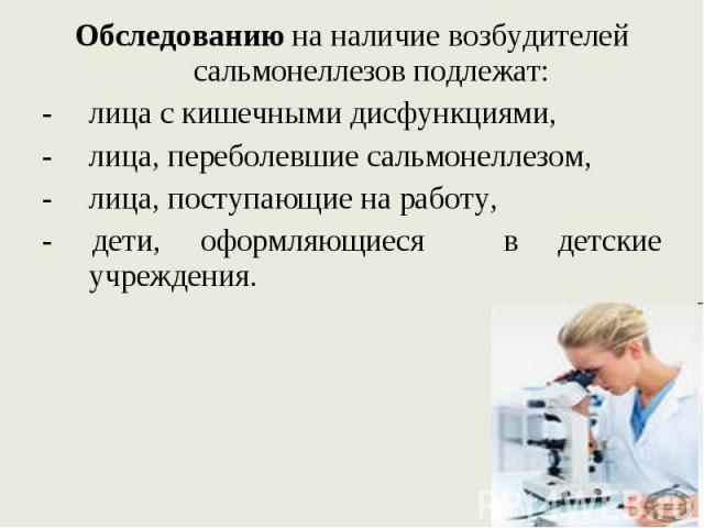 Обследованию на наличие возбудителей сальмонеллезов подлежат: Обследованию на наличие возбудителей сальмонеллезов подлежат: лица с кишечными дисфункциями, лица, переболевшие сальмонеллезом, лица, поступающие на работу, - дети, оформляющиеся в детски…