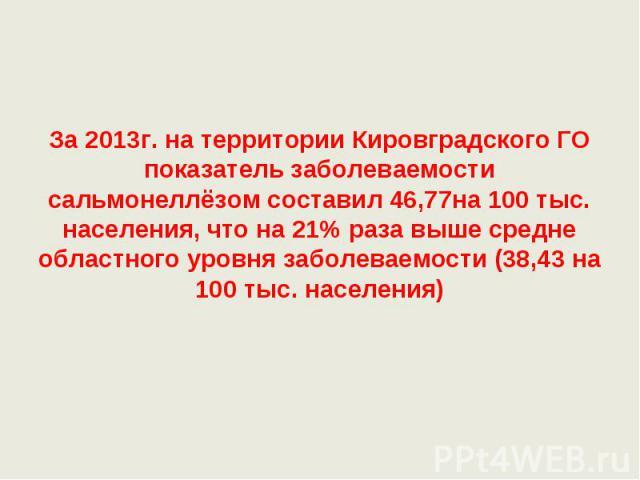 За 2013г. на территории Кировградского ГО показатель заболеваемости сальмонеллёзом составил 46,77на 100 тыс. населения, что на 21% раза выше средне областного уровня заболеваемости (38,43 на 100 тыс. населения)