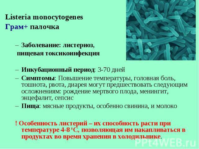 Listeria monocytogenes Listeria monocytogenes Грам+ палочка Заболевание: листериоз, пищевая токсикоинфекция Инкубационный период: 3-70 дней Симптомы: Повышение температуры, головная боль, тошнота, рвота, диарея могут предшествовать следующим осложне…