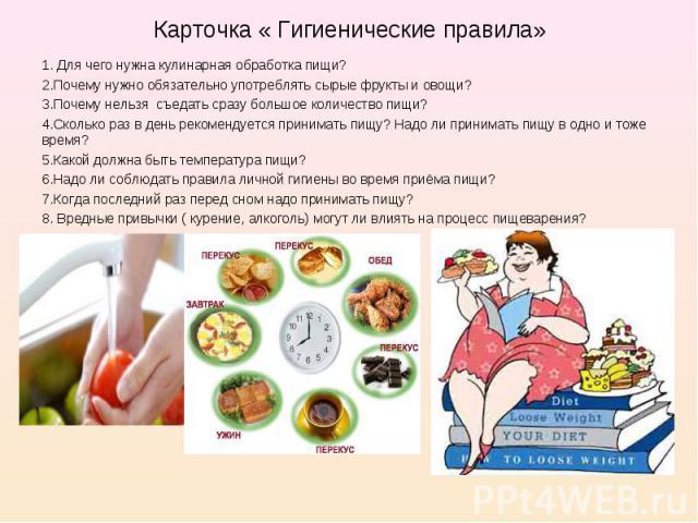1. Для чего нужна кулинарная обработка пищи? 1. Для чего нужна кулинарная обработка пищи? 2.Почему нужно обязательно употреблять сырые фрукты и овощи? 3.Почему нельзя съедать сразу большое количество пищи? 4.Сколько раз в день рекомендуется принимат…