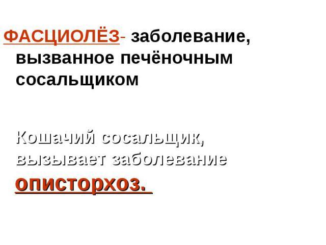 ФАСЦИОЛЁЗ- заболевание, вызванное печёночным сосальщиком ФАСЦИОЛЁЗ- заболевание, вызванное печёночным сосальщиком