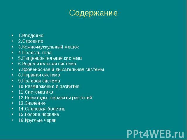 Содержание 1.Введение 2.Строение 3.Кожно-мускульный мешок 4.Полость тела 5.Пищеварительная система 6.Выделительная система 7.Кровеносная и дыхательная системы 8.Нервная система 9.Половая система 10.Размножение и развитие 11.Систематика 12.Нематоды- …