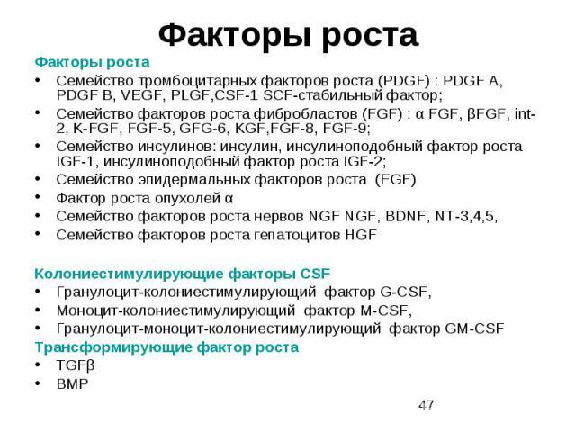 Факторы роста Факторы роста Семейство тромбоцитарных факторов роста (PDGF) : PDGF A, PDGF B, VEGF, PLGF,CSF-1 SCF-стабильный фактор; Семейство факторов роста фибробластов (FGF) : α FGF, βFGF, int-2, K-FGF, FGF-5, GFG-6, KGF,FGF-8, FGF-9; Cемейство и…